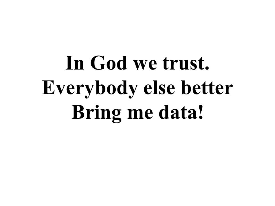 In God we trust. Everybody else better Bring me data!