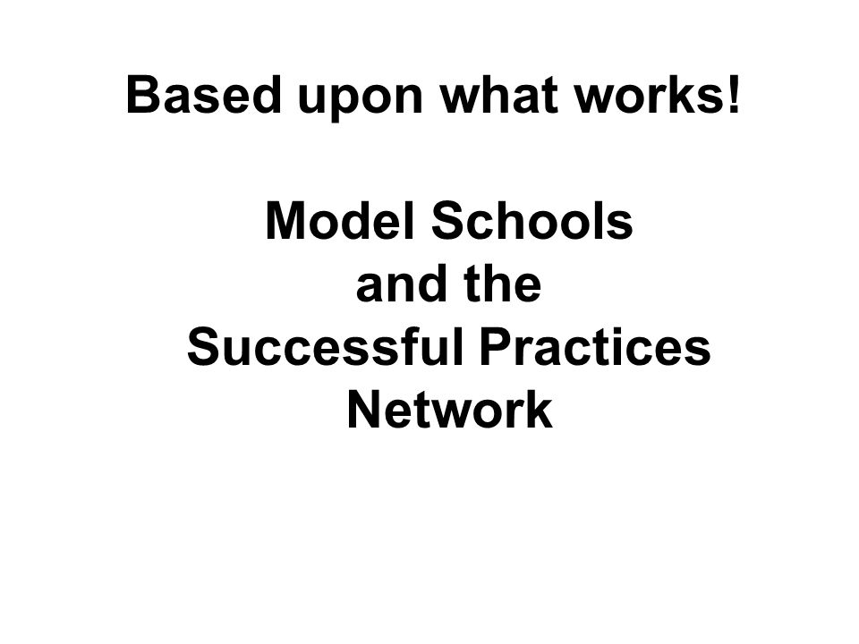 Based upon what works! Model Schools and the Successful Practices Network