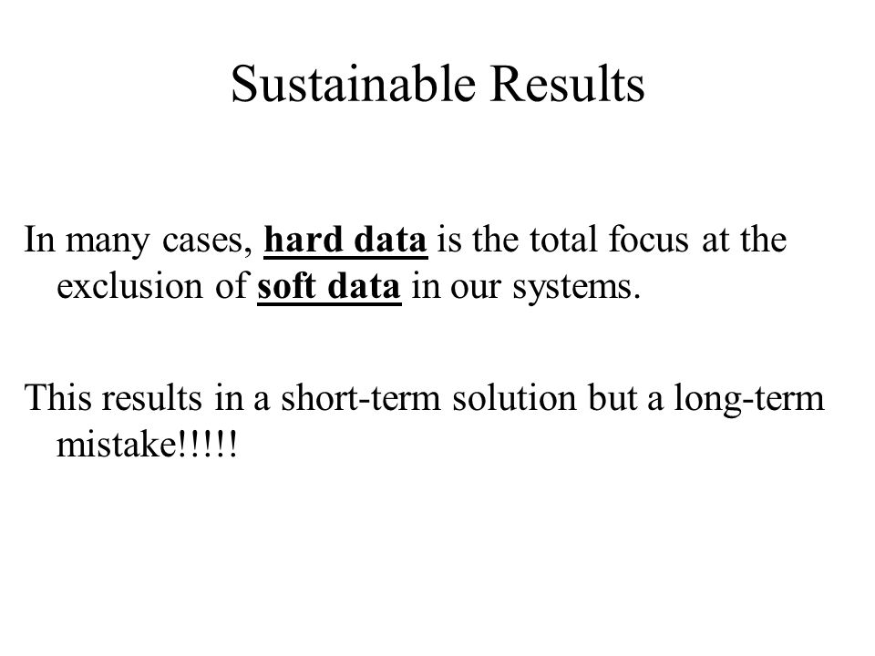 Sustainable Results In many cases, hard data is the total focus at the exclusion of soft data in our systems.