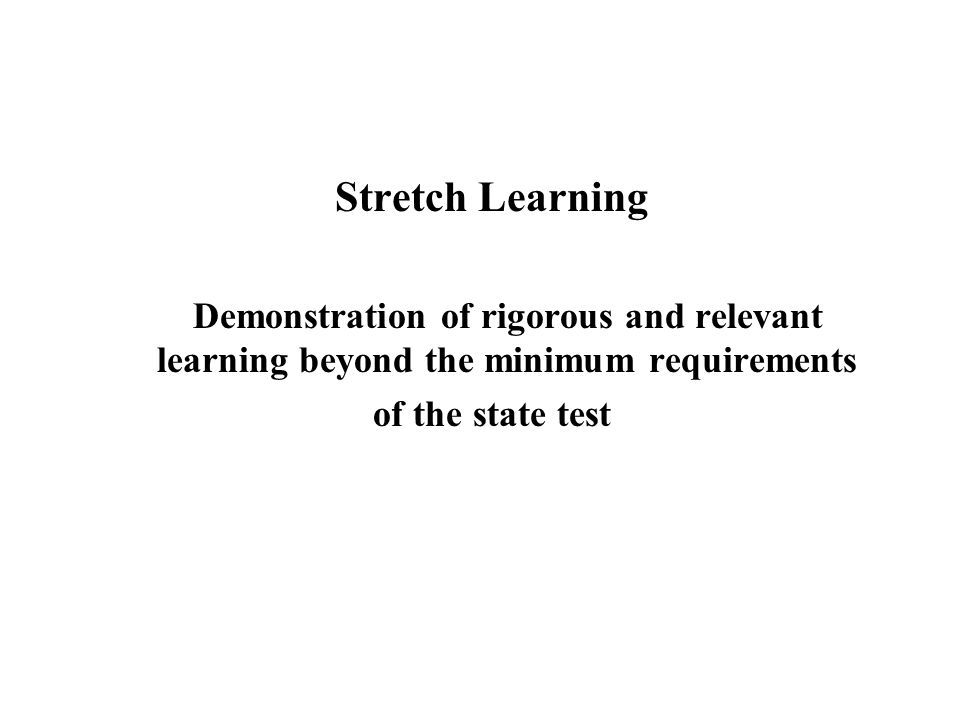 Stretch Learning Demonstration of rigorous and relevant learning beyond the minimum requirements.