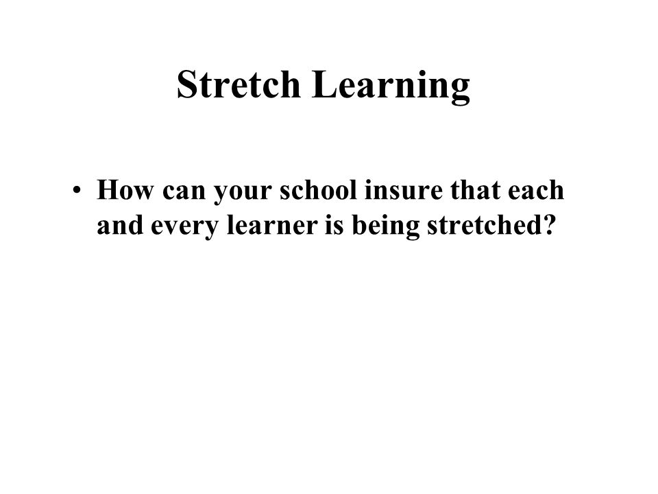 Stretch Learning How can your school insure that each and every learner is being stretched