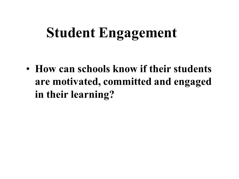 Student Engagement How can schools know if their students are motivated, committed and engaged in their learning