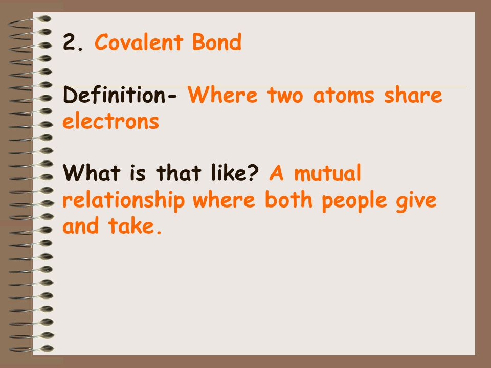 2. Covalent Bond Definition- Where two atoms share electrons What is that like.