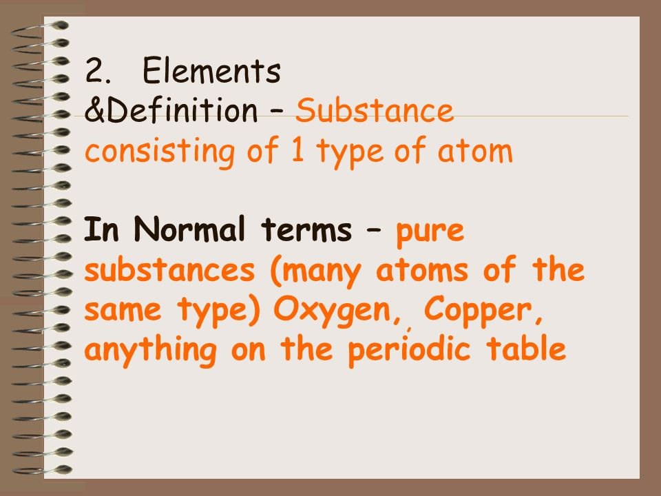2. Elements &Definition – Substance consisting of 1 type of atom In Normal terms – pure substances (many atoms of the same type) Oxygen,, Copper, anything on the periodic table