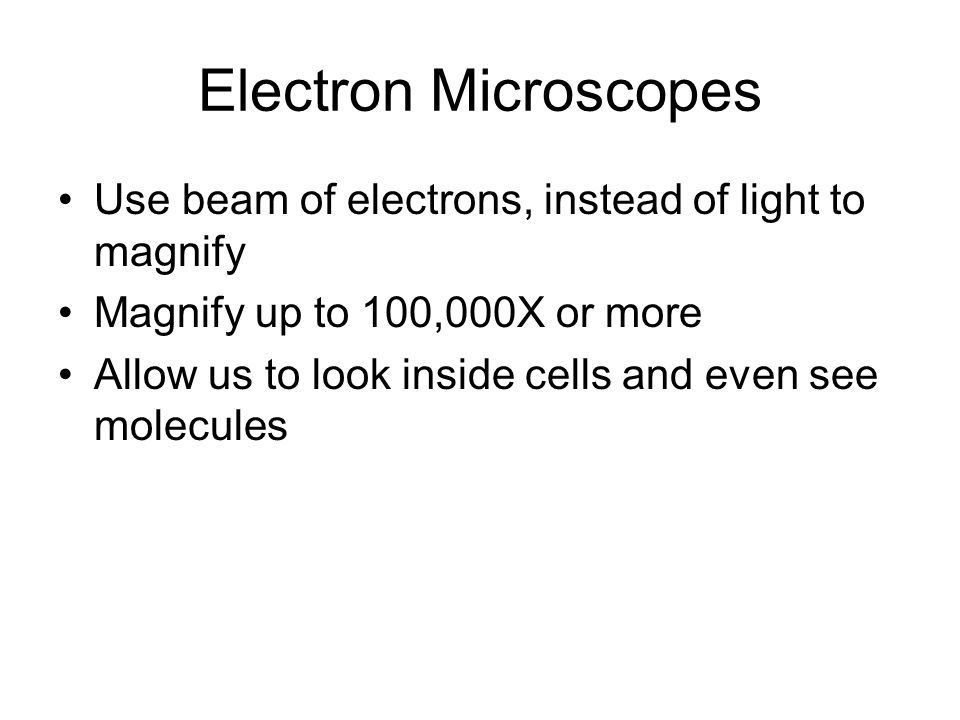 Electron Microscopes Use beam of electrons, instead of light to magnify. Magnify up to 100,000X or more.