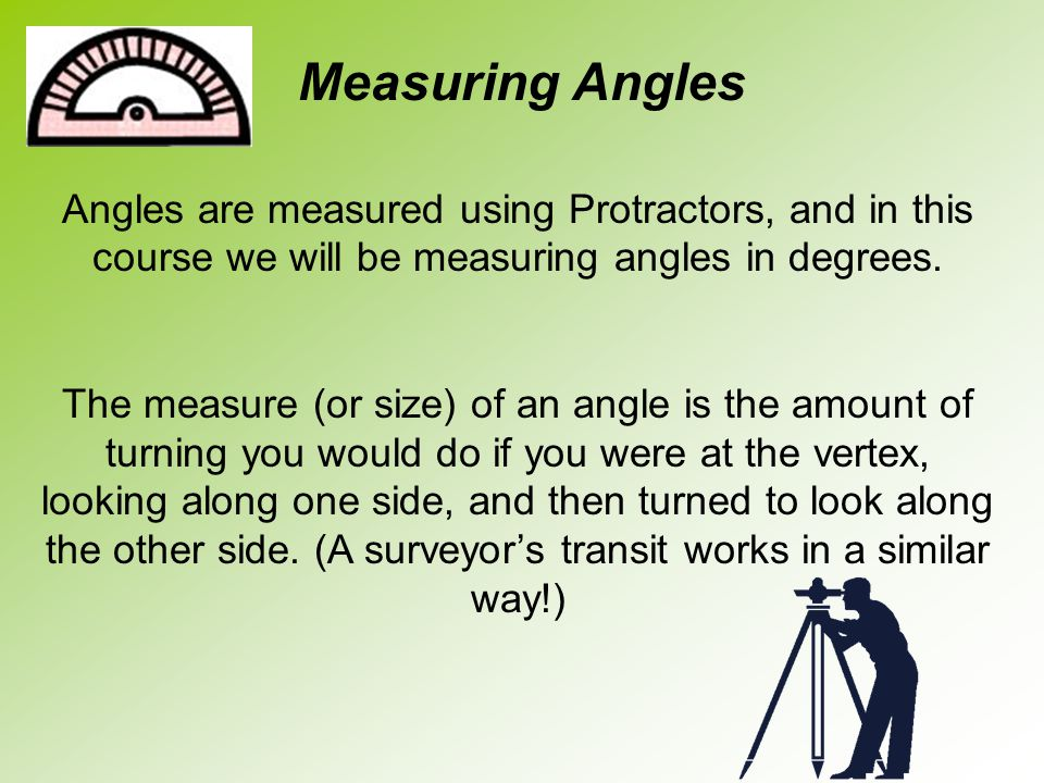 Measuring Angles Angles are measured using Protractors, and in this course we will be measuring angles in degrees.