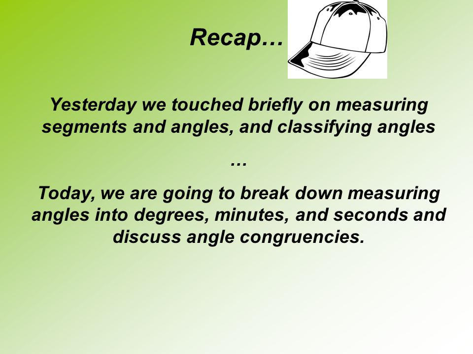 Recap… Yesterday we touched briefly on measuring segments and angles, and classifying angles. …