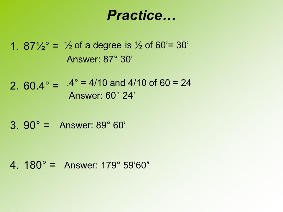 Practice… 87½° = 60.4° = 90° = 180° = ½ of a degree is ½ of 60'= 30'