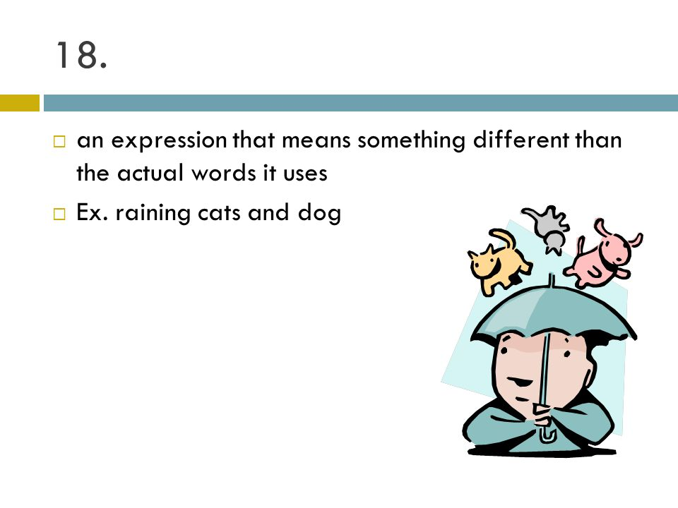 18. an expression that means something different than the actual words it uses.