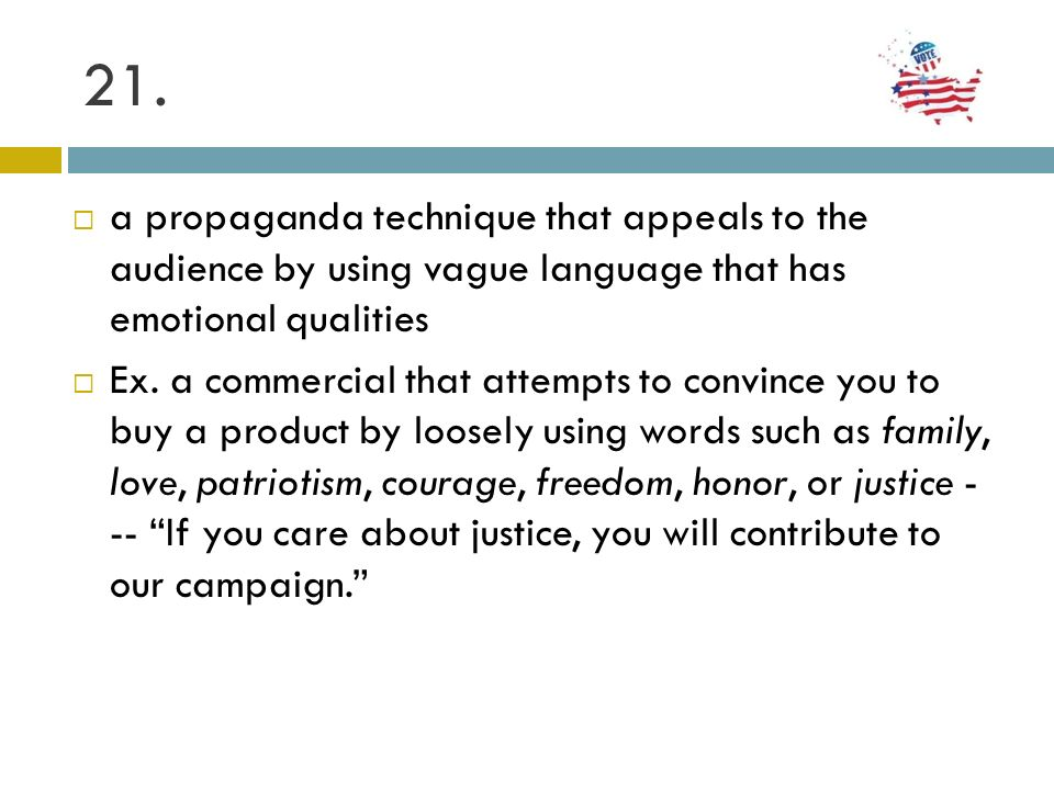 21. a propaganda technique that appeals to the audience by using vague language that has emotional qualities.