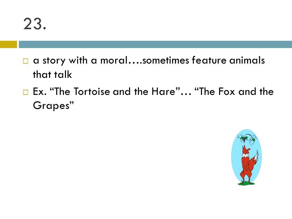 23. a story with a moral….sometimes feature animals that talk