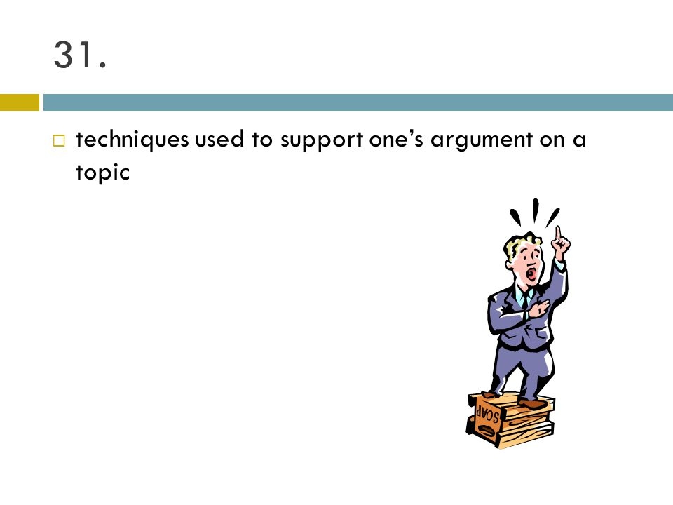 31. techniques used to support one's argument on a topic
