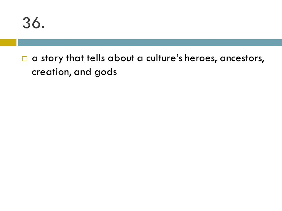 36. a story that tells about a culture's heroes, ancestors, creation, and gods
