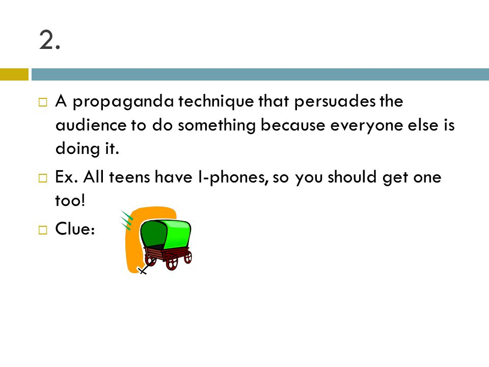 2. A propaganda technique that persuades the audience to do something because everyone else is doing it.