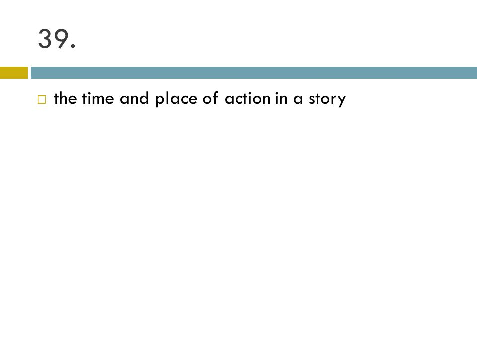 39. the time and place of action in a story