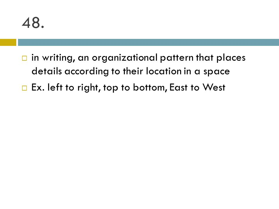 48. in writing, an organizational pattern that places details according to their location in a space.