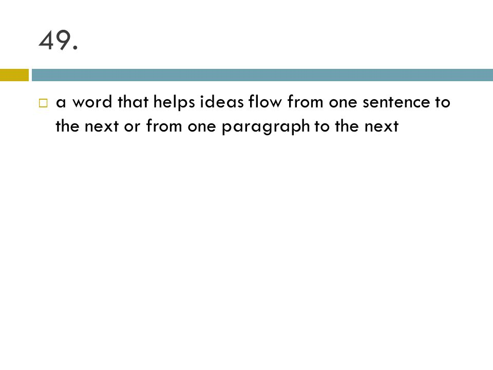 49. a word that helps ideas flow from one sentence to the next or from one paragraph to the next