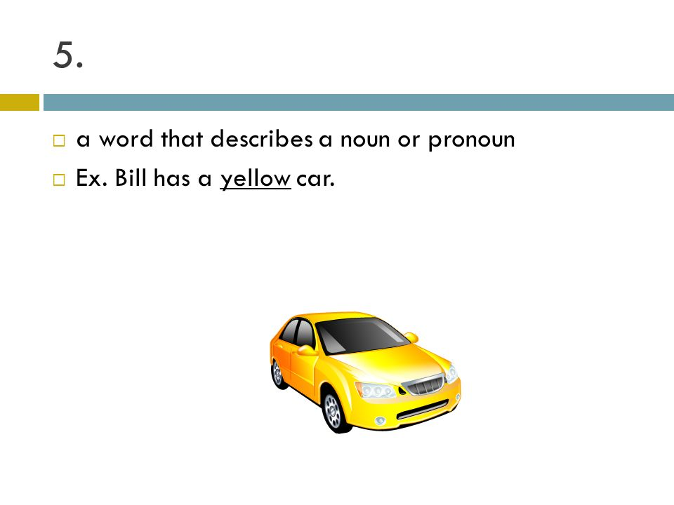 5. a word that describes a noun or pronoun Ex. Bill has a yellow car.