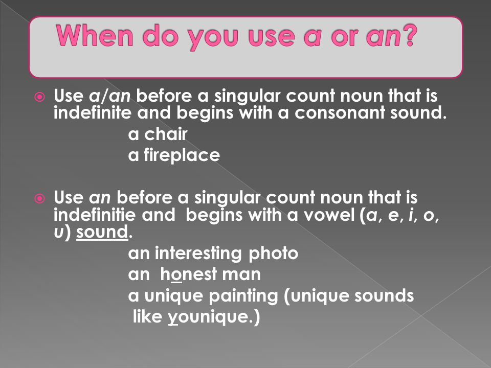 When do you use a or an Use a/an before a singular count noun that is indefinite and begins with a consonant sound.