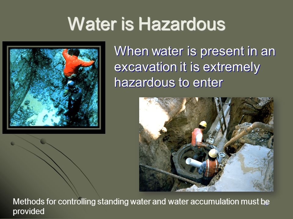 Water is Hazardous When water is present in an excavation it is extremely hazardous to enter. 1926.651(h)