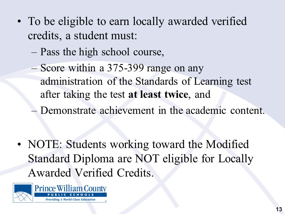 To be eligible to earn locally awarded verified credits, a student must: