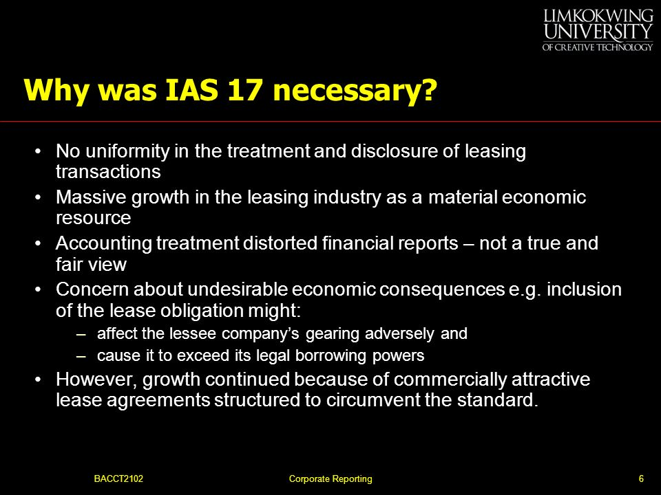Why was IAS 17 necessary No uniformity in the treatment and disclosure of leasing transactions.