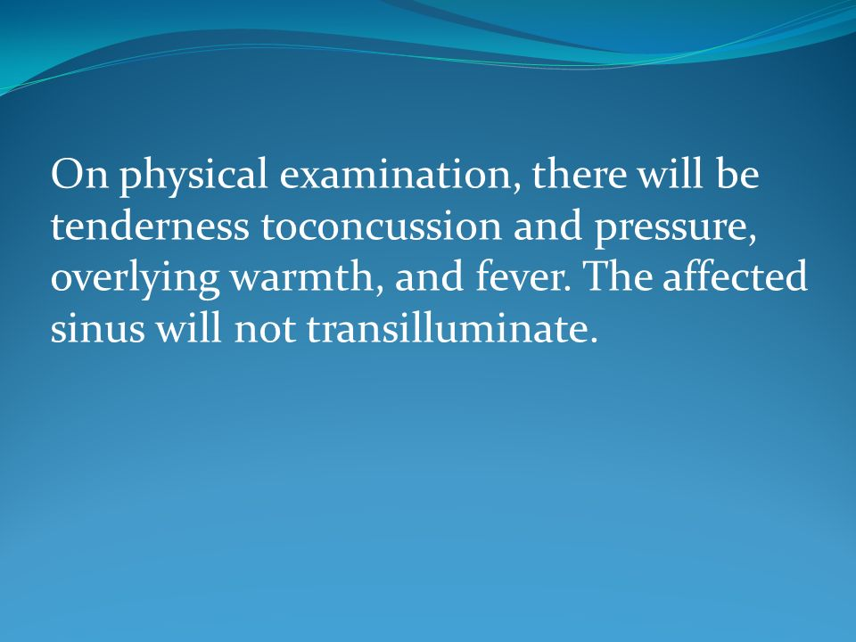 On physical examination, there will be tenderness toconcussion and pressure, overlying warmth, and fever.