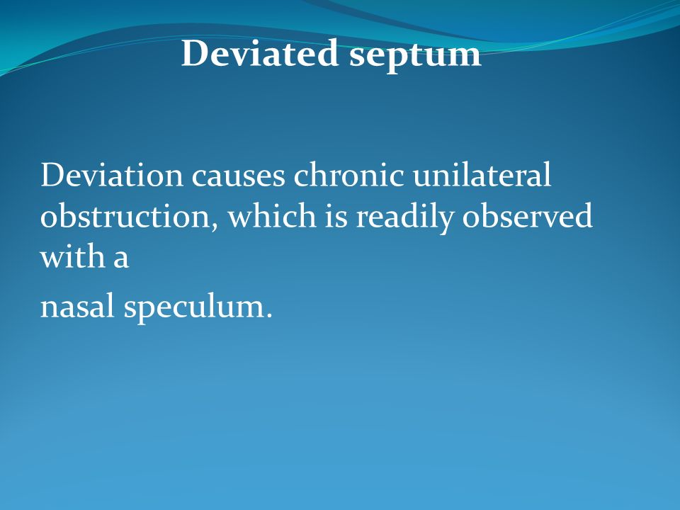 Deviated septum Deviation causes chronic unilateral obstruction, which is readily observed with a.