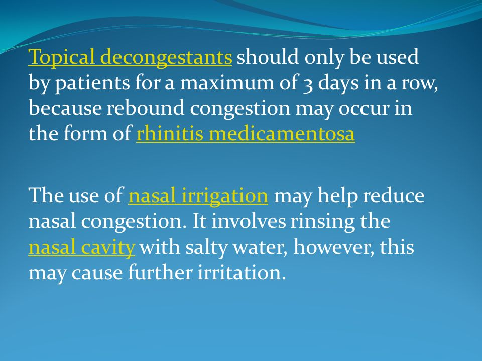 Topical decongestants should only be used by patients for a maximum of 3 days in a row, because rebound congestion may occur in the form of rhinitis medicamentosa