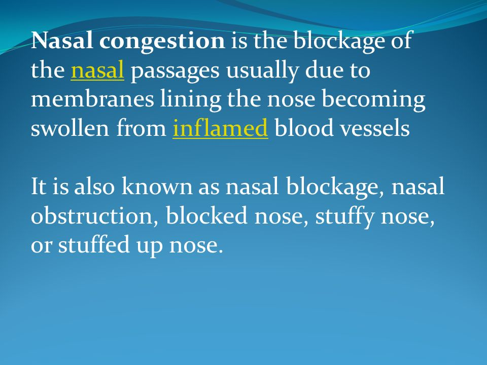 Nasal congestion is the blockage of the nasal passages usually due to membranes lining the nose becoming swollen from inflamed blood vessels