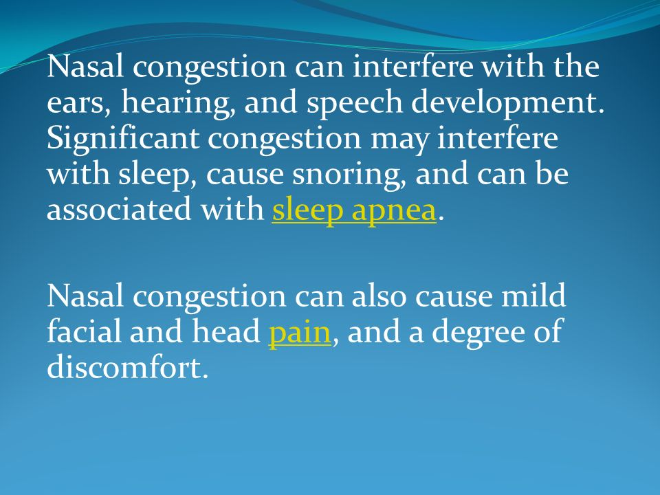 Nasal congestion can interfere with the ears, hearing, and speech development. Significant congestion may interfere with sleep, cause snoring, and can be associated with sleep apnea.