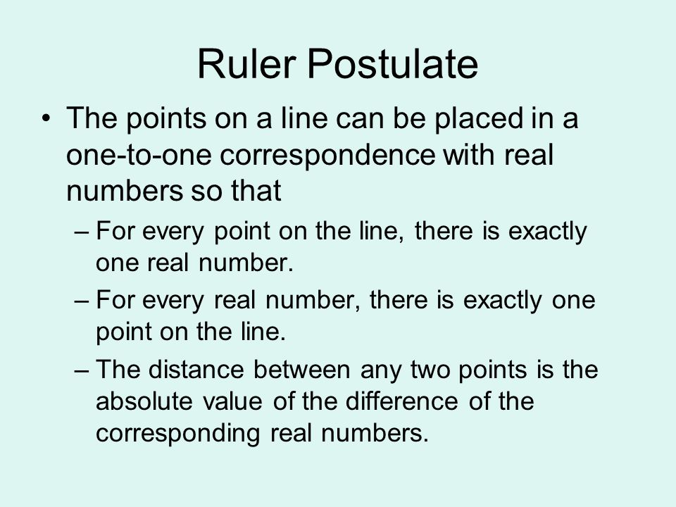 Ruler Postulate The points on a line can be placed in a one-to-one correspondence with real numbers so that.