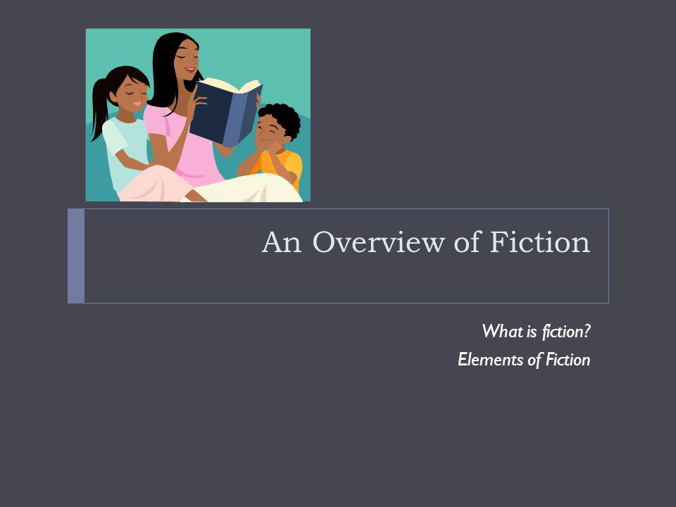 An Overview of Fiction What is fiction Elements of Fiction