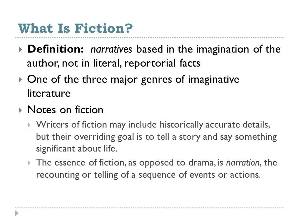 What Is Fiction Definition: narratives based in the imagination of the author, not in literal, reportorial facts.