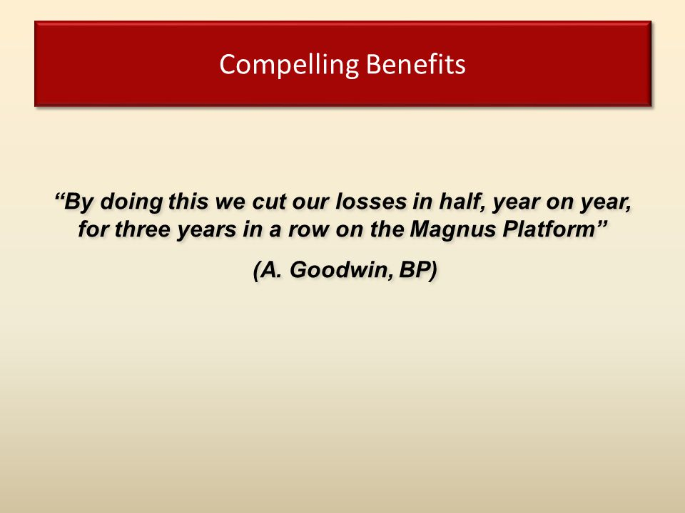 Compelling Benefits By doing this we cut our losses in half, year on year, for three years in a row on the Magnus Platform