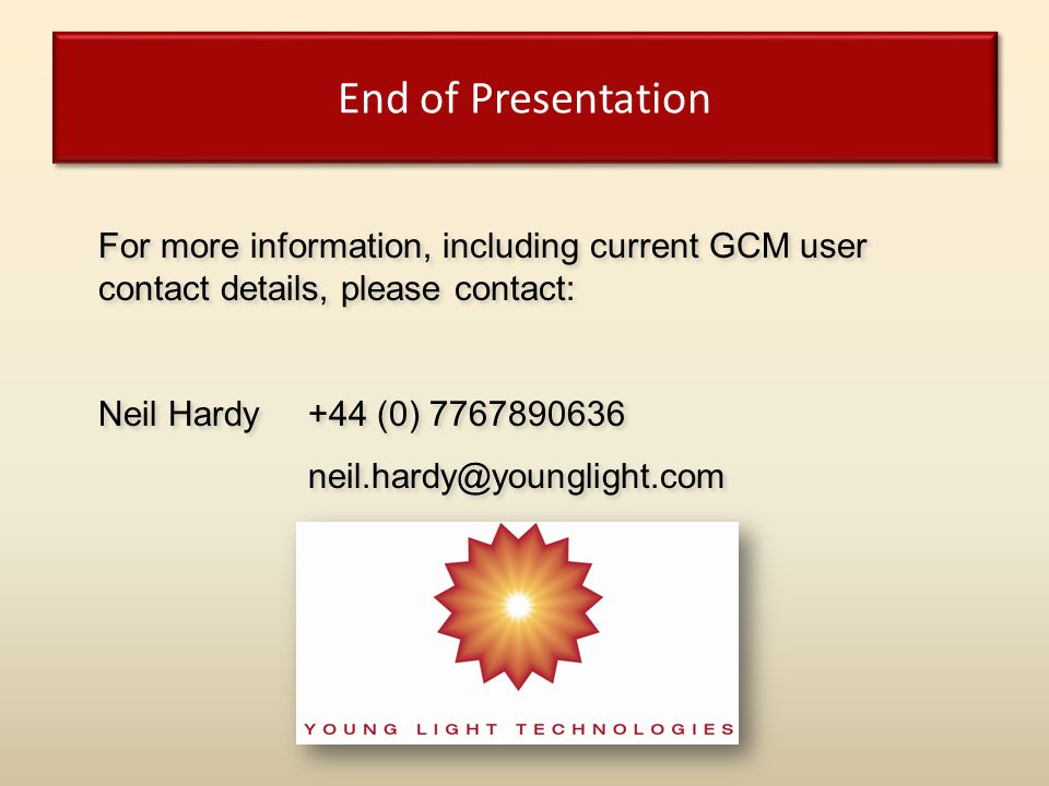 End of Presentation For more information, including current GCM user contact details, please contact: