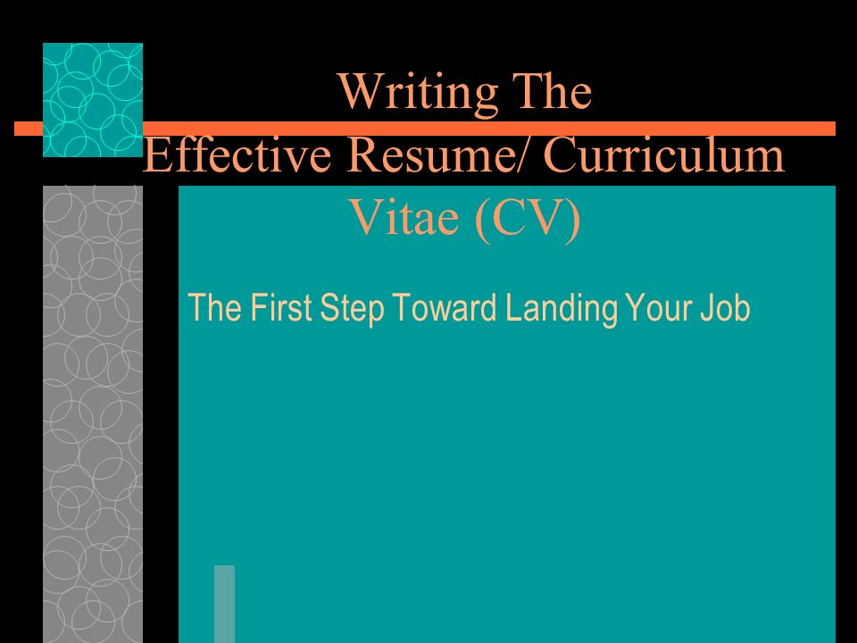 Writing The Effective Resume/ Curriculum Vitae (CV)