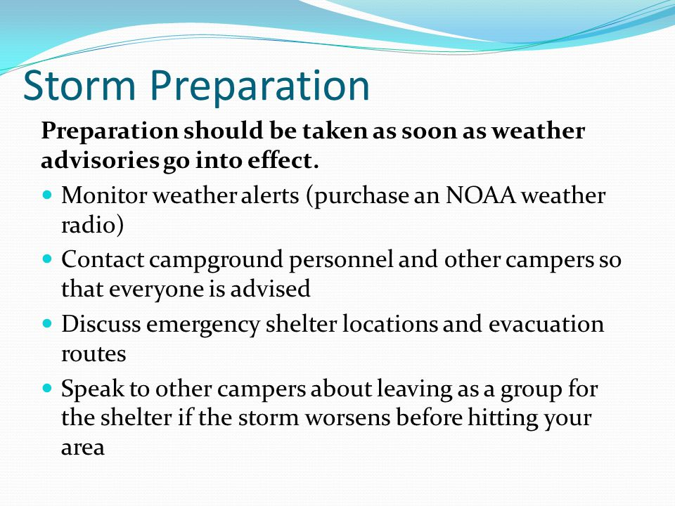 Storm Preparation Preparation should be taken as soon as weather advisories go into effect. Monitor weather alerts (purchase an NOAA weather radio)