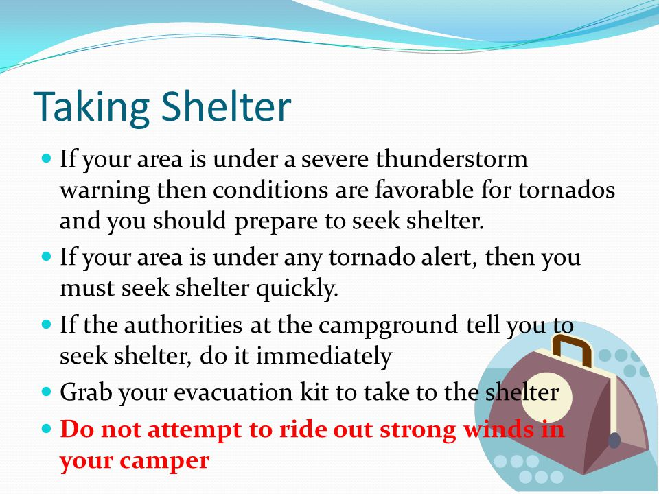 Taking Shelter If your area is under a severe thunderstorm warning then conditions are favorable for tornados and you should prepare to seek shelter.