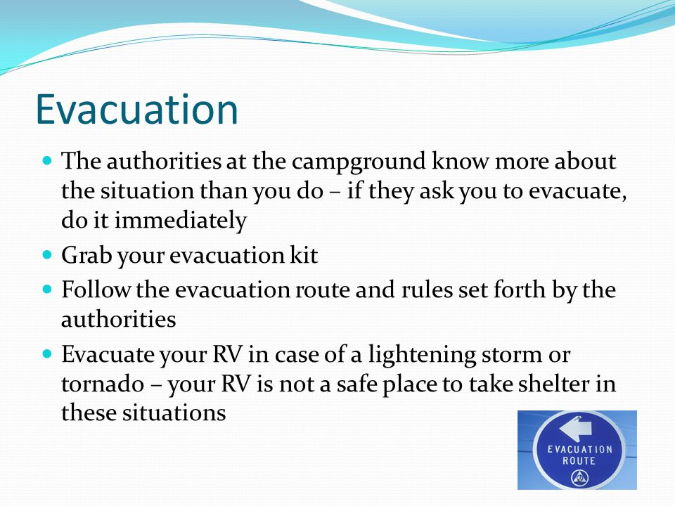 Evacuation The authorities at the campground know more about the situation than you do – if they ask you to evacuate, do it immediately.