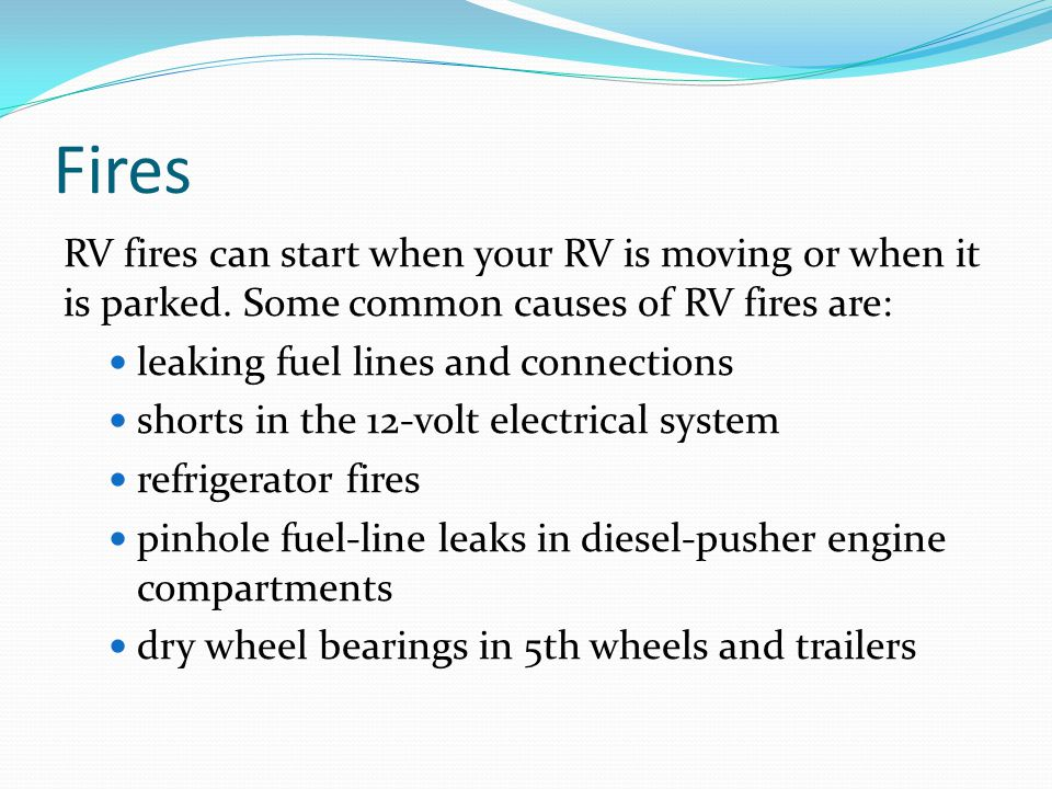 Fires RV fires can start when your RV is moving or when it is parked. Some common causes of RV fires are: