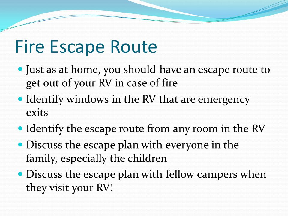Fire Escape Route Just as at home, you should have an escape route to get out of your RV in case of fire.