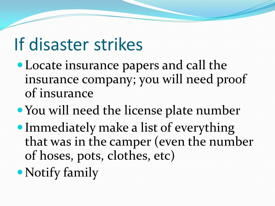 If disaster strikes Locate insurance papers and call the insurance company; you will need proof of insurance.
