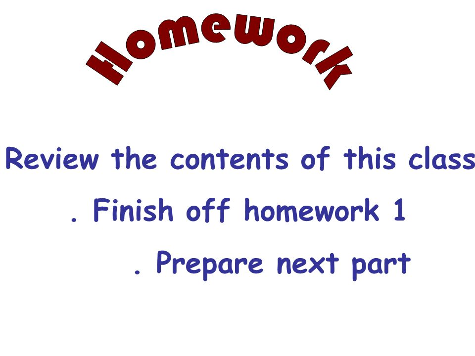Homework Review the contents of this class . Finish off homework 1