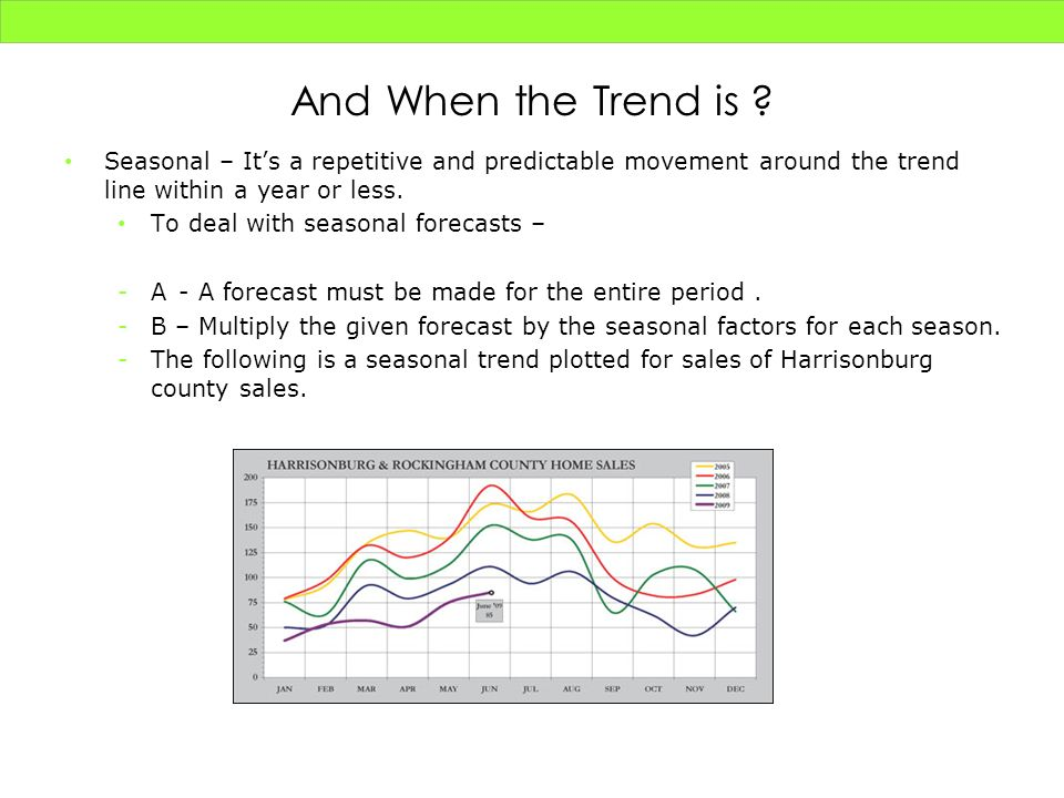 And When the Trend is Seasonal – It's a repetitive and predictable movement around the trend line within a year or less.