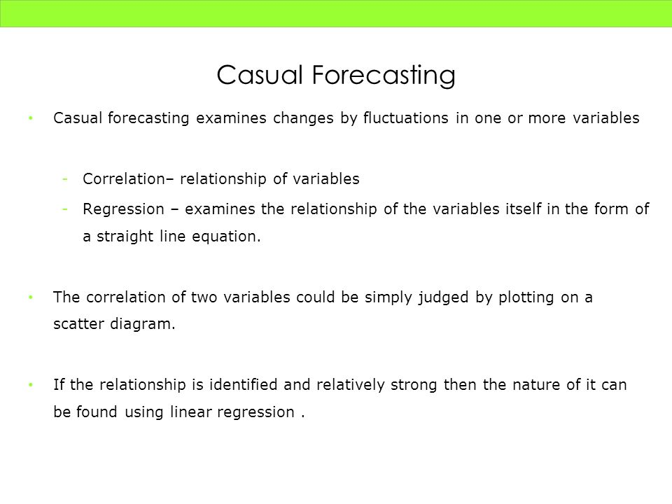 Casual Forecasting Casual forecasting examines changes by fluctuations in one or more variables. Correlation– relationship of variables.