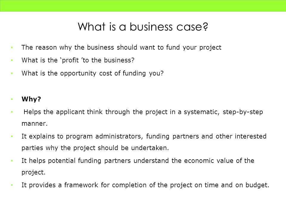 What is a business case The reason why the business should want to fund your project. What is the 'profit 'to the business