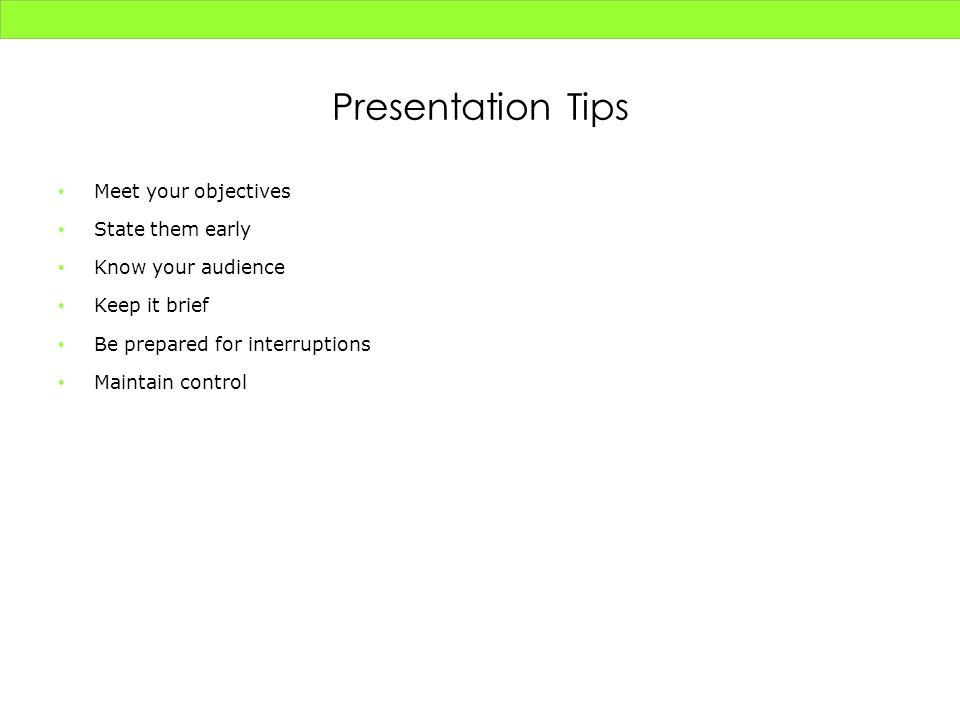 Presentation Tips Meet your objectives State them early