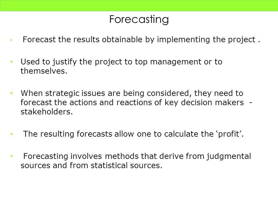 Forecasting Forecast the results obtainable by implementing the project . Used to justify the project to top management or to themselves.