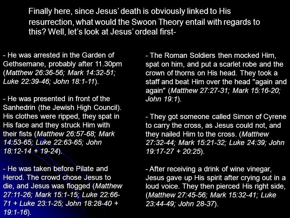 Finally here, since Jesus' death is obviously linked to His resurrection, what would the Swoon Theory entail with regards to this Well, let's look at Jesus' ordeal first-